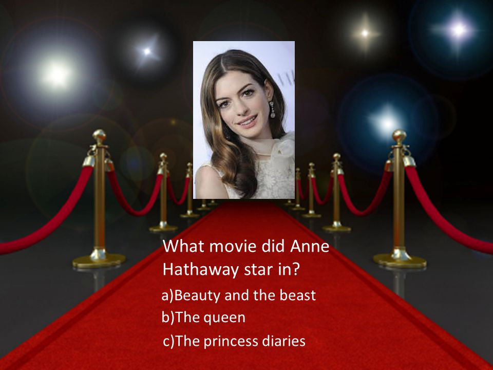 What movie did Anne Hathaway star in a)Beauty and the beast b)The queen c)The princess diaries