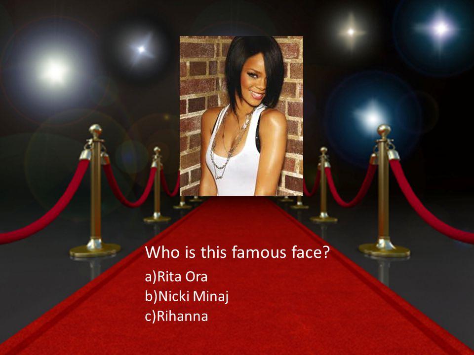 a)Rita Ora b)Nicki Minaj c)Rihanna