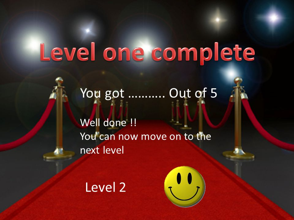 You got ……….. Out of 5 Well done !! You can now move on to the next level Level 2
