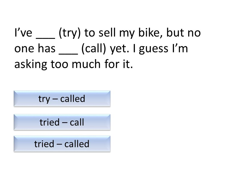 I've ___ (try) to sell my bike, but no one has ___ (call) yet.