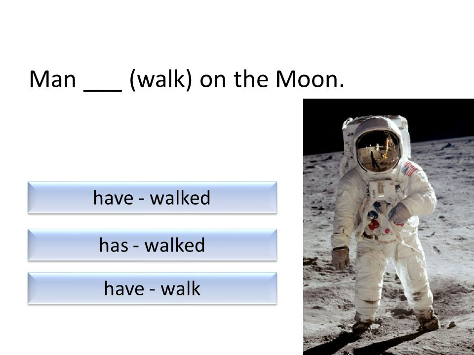 Man ___ (walk) on the Moon. have - walk has - walked have - walked