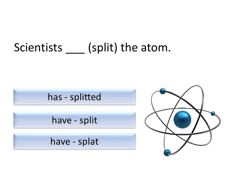 Scientists ___ (split) the atom. have - splat have - split has - splitted