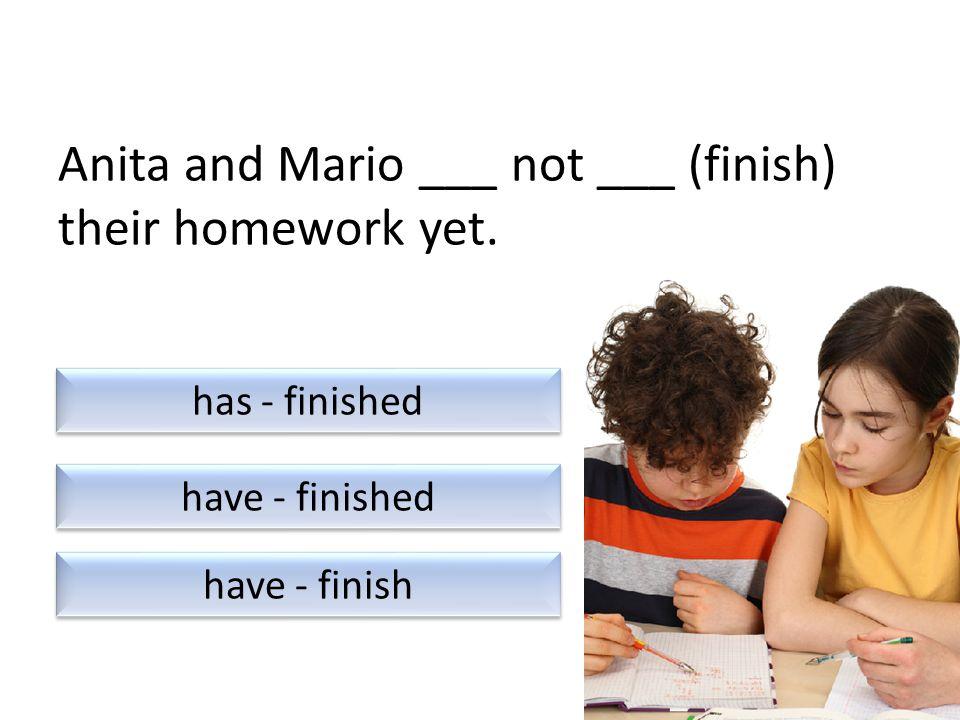 Anita and Mario ___ not ___ (finish) their homework yet.