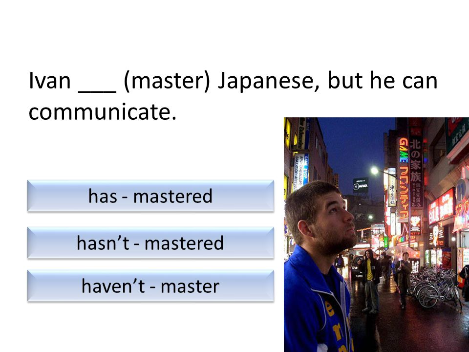 Ivan ___ (master) Japanese, but he can communicate.