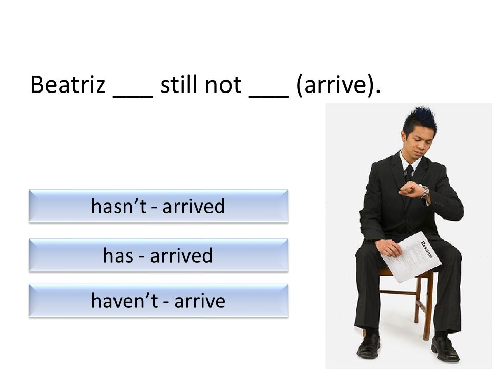 Beatriz ___ still not ___ (arrive). haven't - arrive has - arrived hasn't - arrived