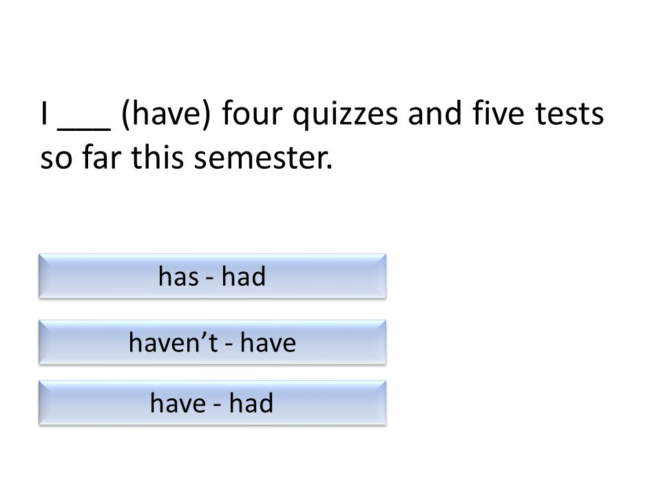 I ___ (have) four quizzes and five tests so far this semester. haven't - have have - had has - had