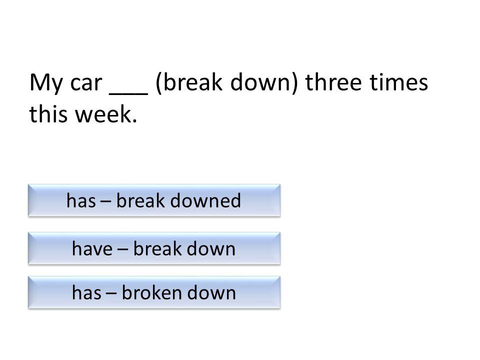My car ___ (break down) three times this week.