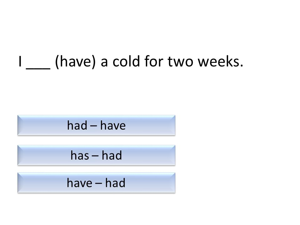 I ___ (have) a cold for two weeks. has – had have – had had – have