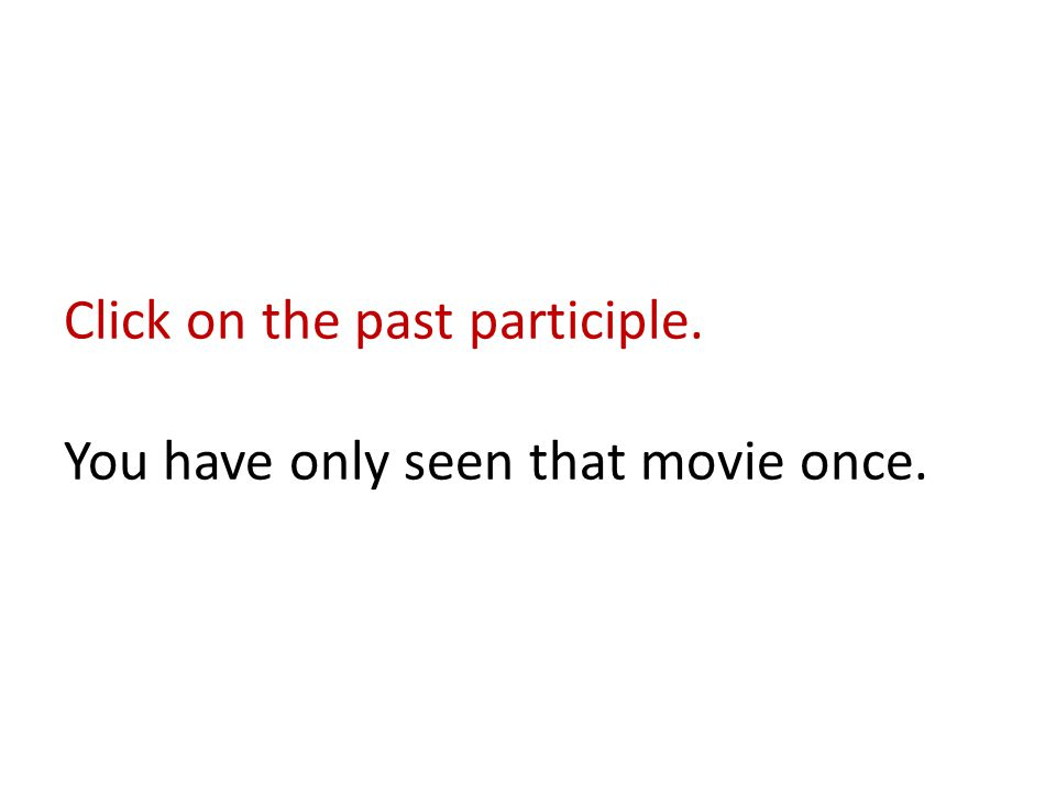 Click on the past participle. You have only seen that movie once.