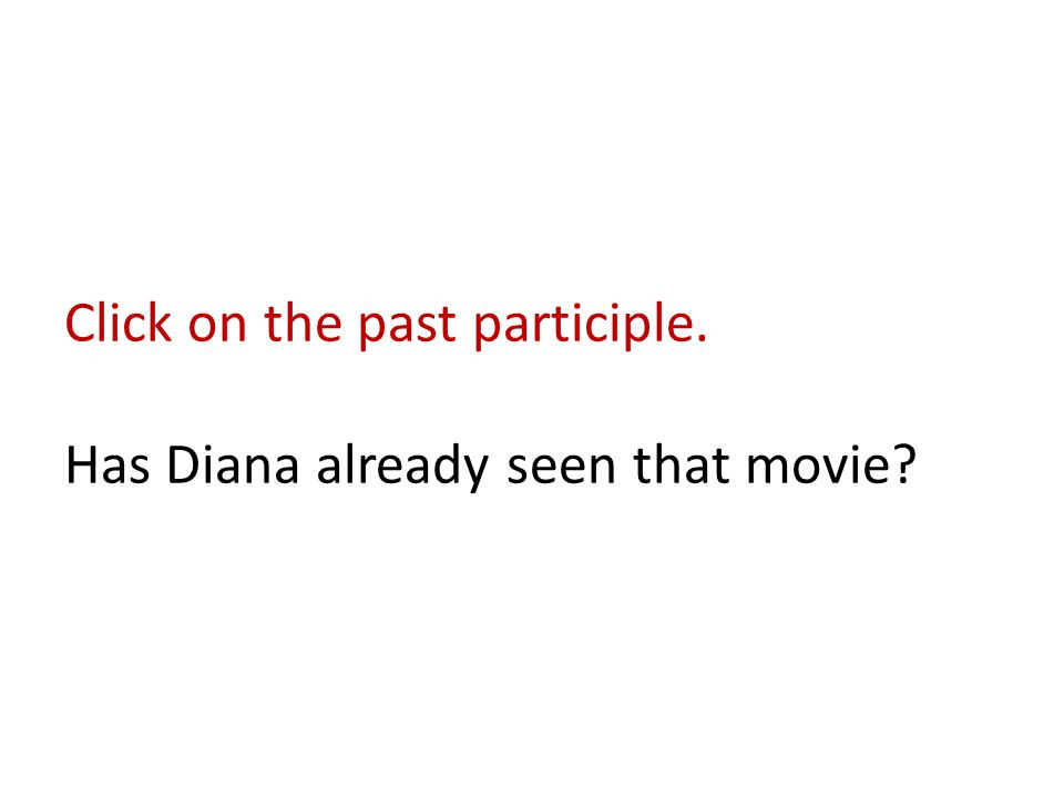 Click on the past participle. Has Diana already seen that movie?