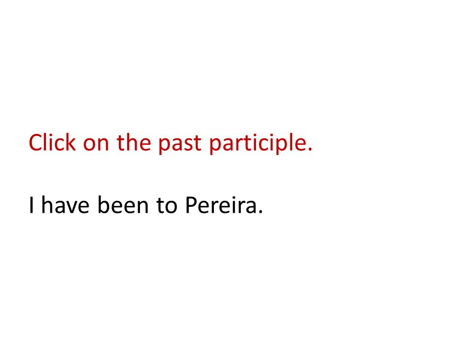 Click on the past participle. I have been to Pereira.