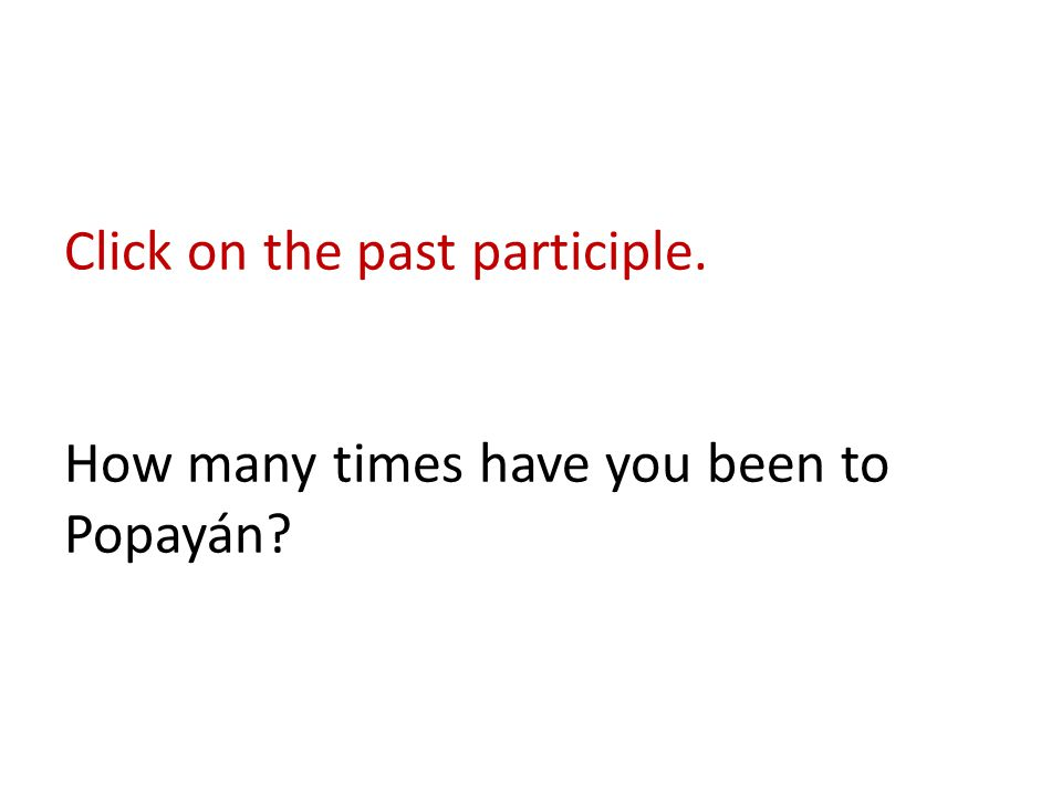 Click on the past participle. How many times have you been to Popayán?