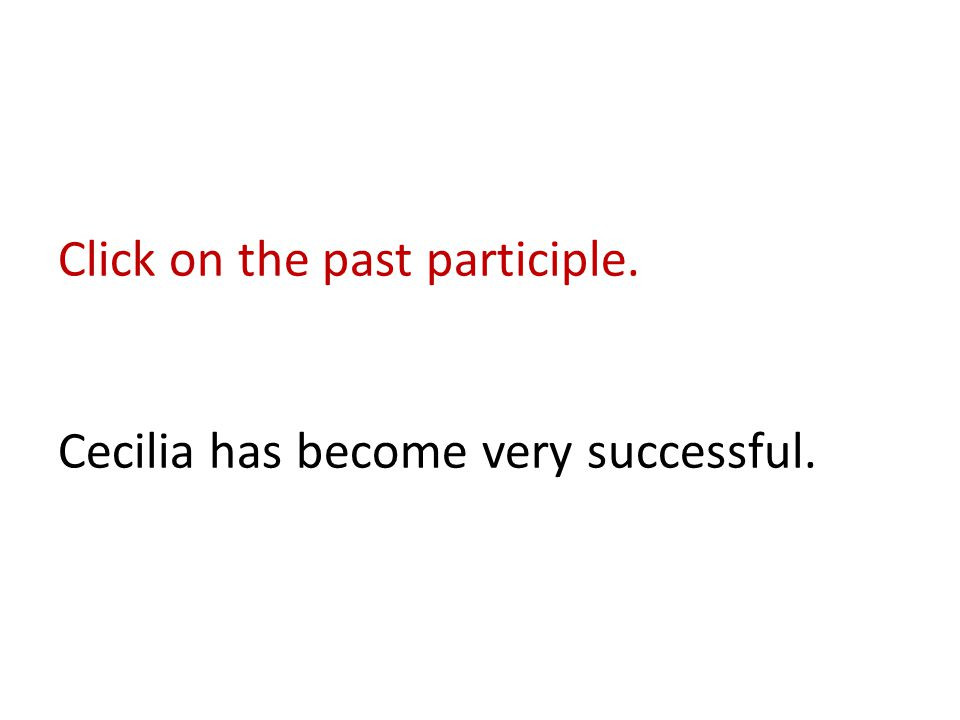 Click on the past participle. Cecilia has become very successful.
