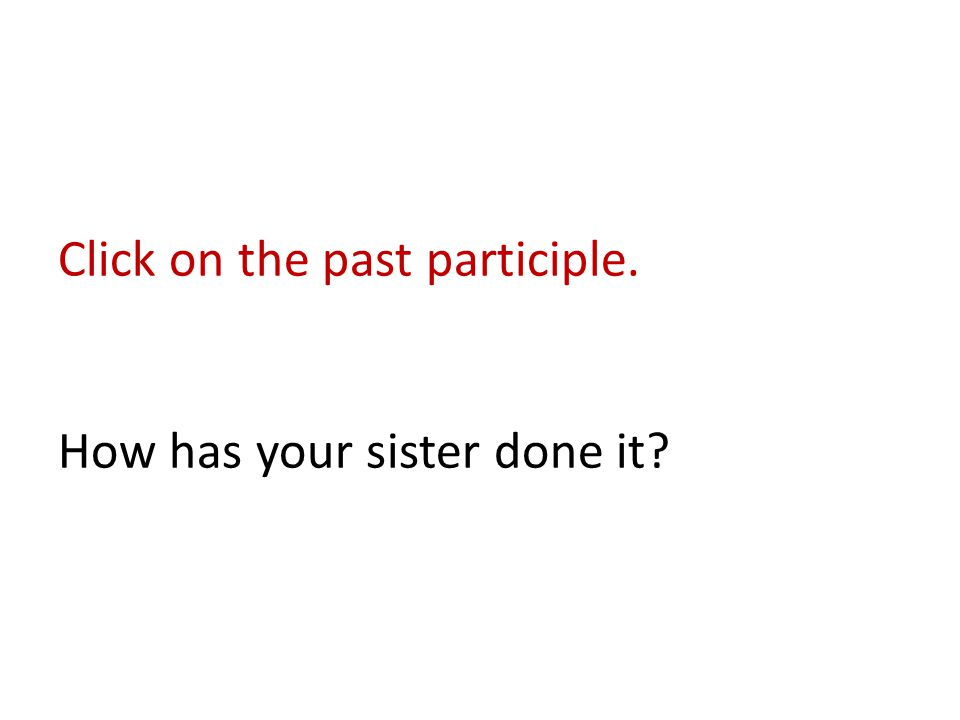 Click on the past participle. How has your sister done it?