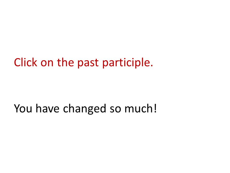 Click on the past participle. You have changed so much!