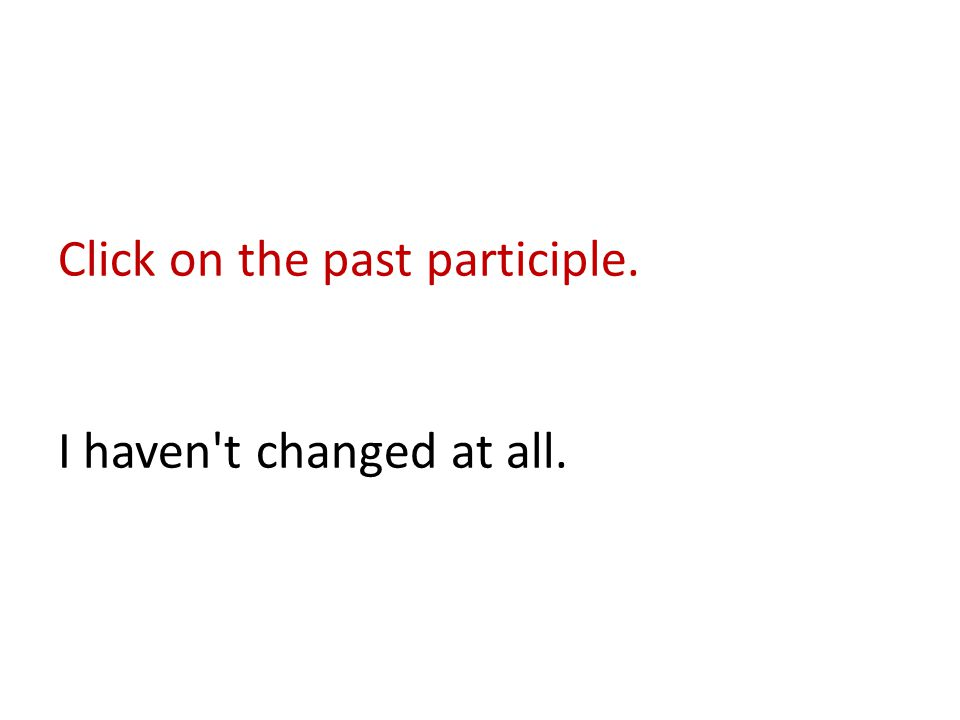 Click on the past participle. I haven t changed at all.