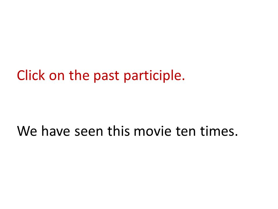 Click on the past participle. We have seen this movie ten times.