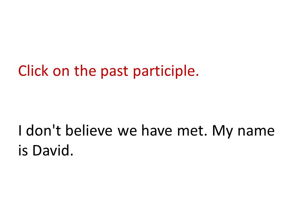 Click on the past participle. I don t believe we have met. My name is David.