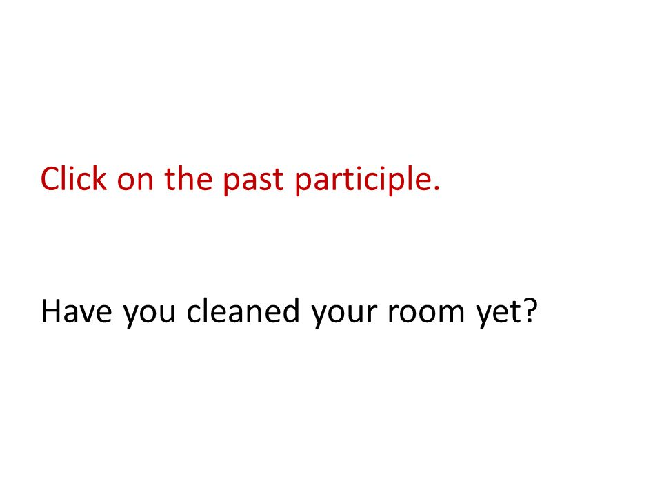 Click on the past participle. Have you cleaned your room yet?