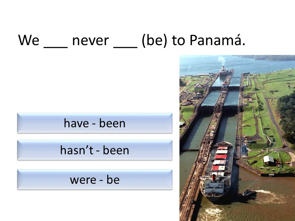 We ___ never ___ (be) to Panamá. were - be have - been hasn't - been
