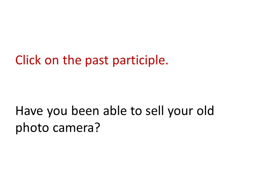 Click on the past participle. Have you been able to sell your old photo camera?