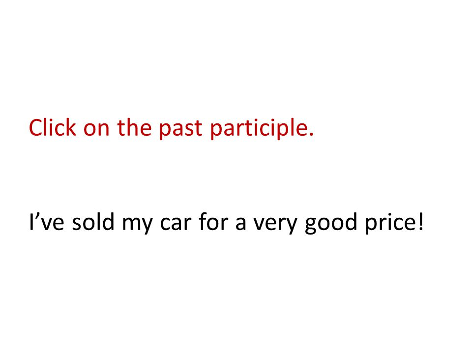 Click on the past participle. I've sold my car for a very good price!