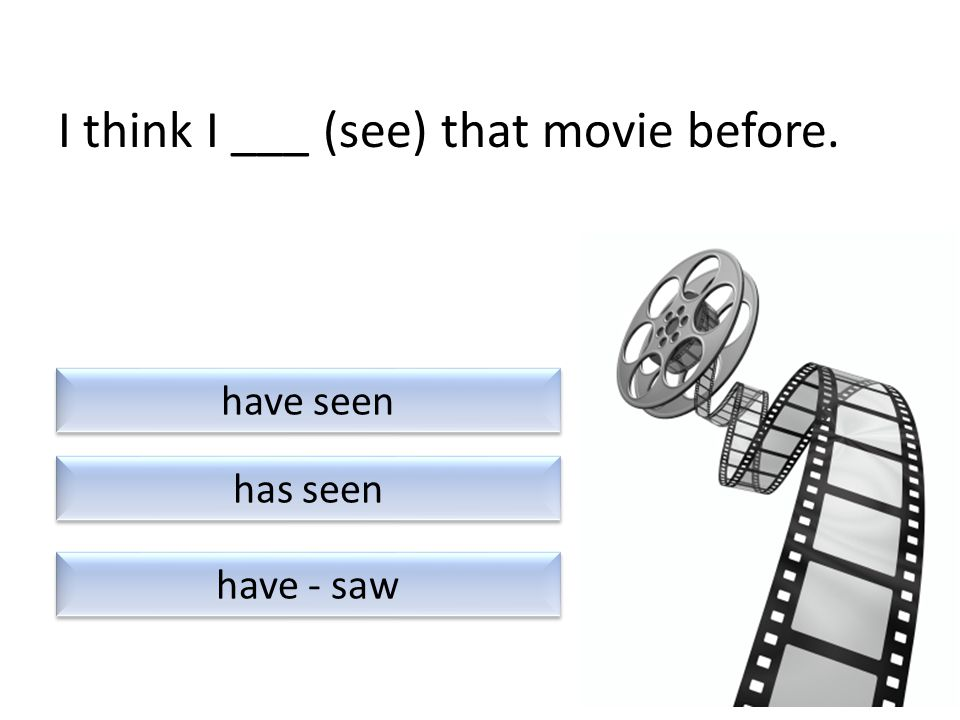 I ___ (see) that movie six times in the last month. have - see have - seen has - saw