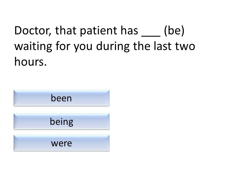 Doctor, that patient has ___ (be) waiting for you during the last two hours. were been being
