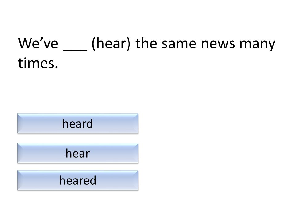 We've ___ (hear) the same news many times. heared heard hear
