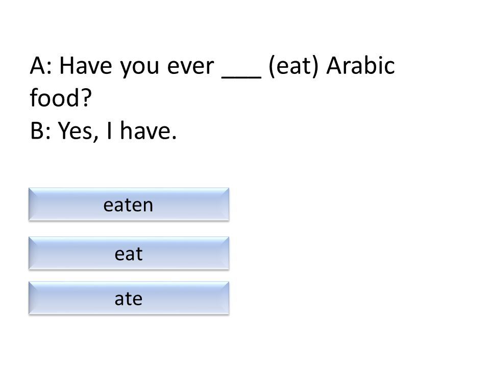 A: Have you ever ___ (eat) Arabic food? B: Yes, I have. ate eaten eat
