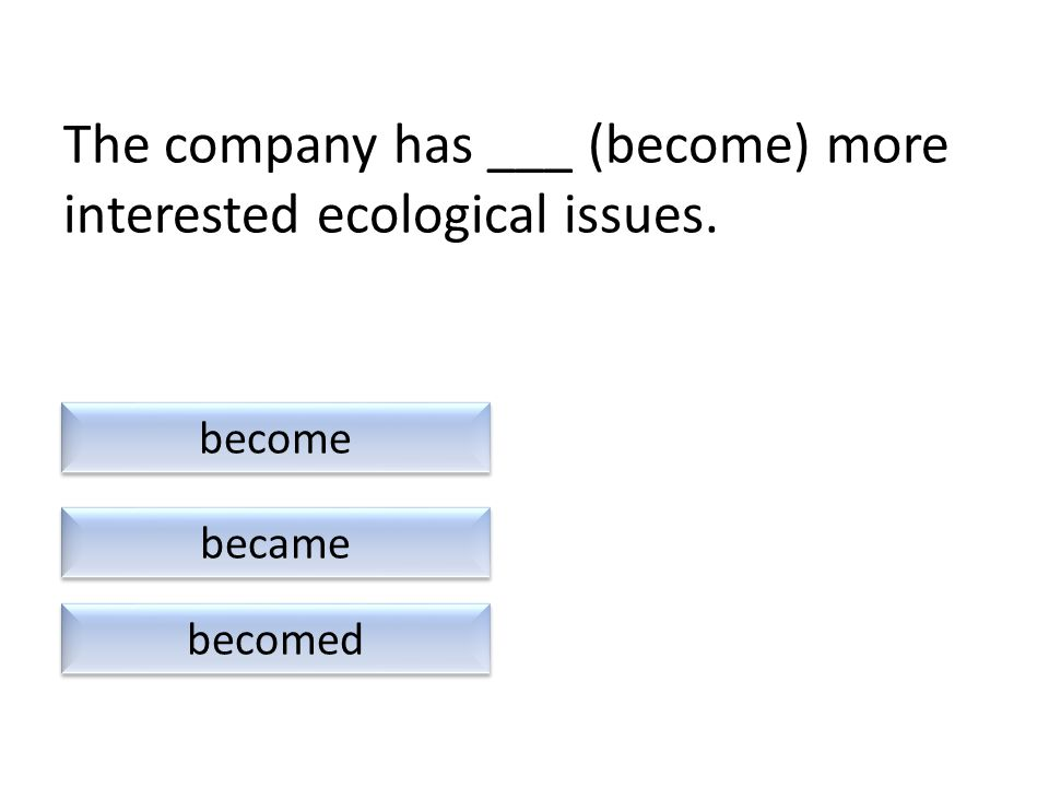 The company has ___ (become) more interested ecological issues. becomed become became
