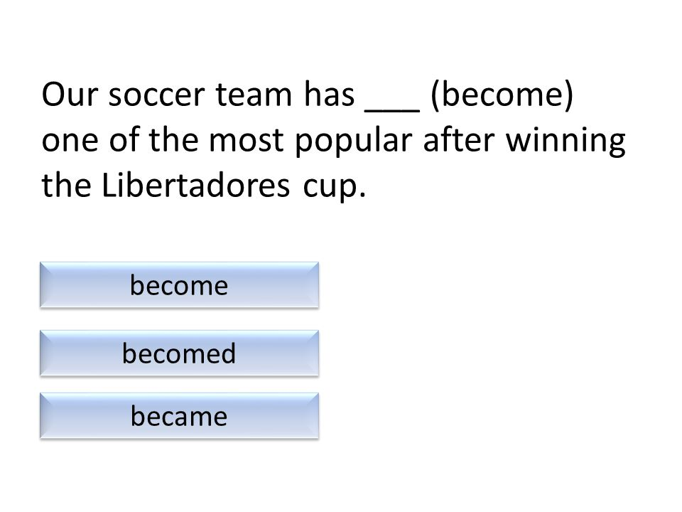 Our soccer team has ___ (become) one of the most popular after winning the Libertadores cup.