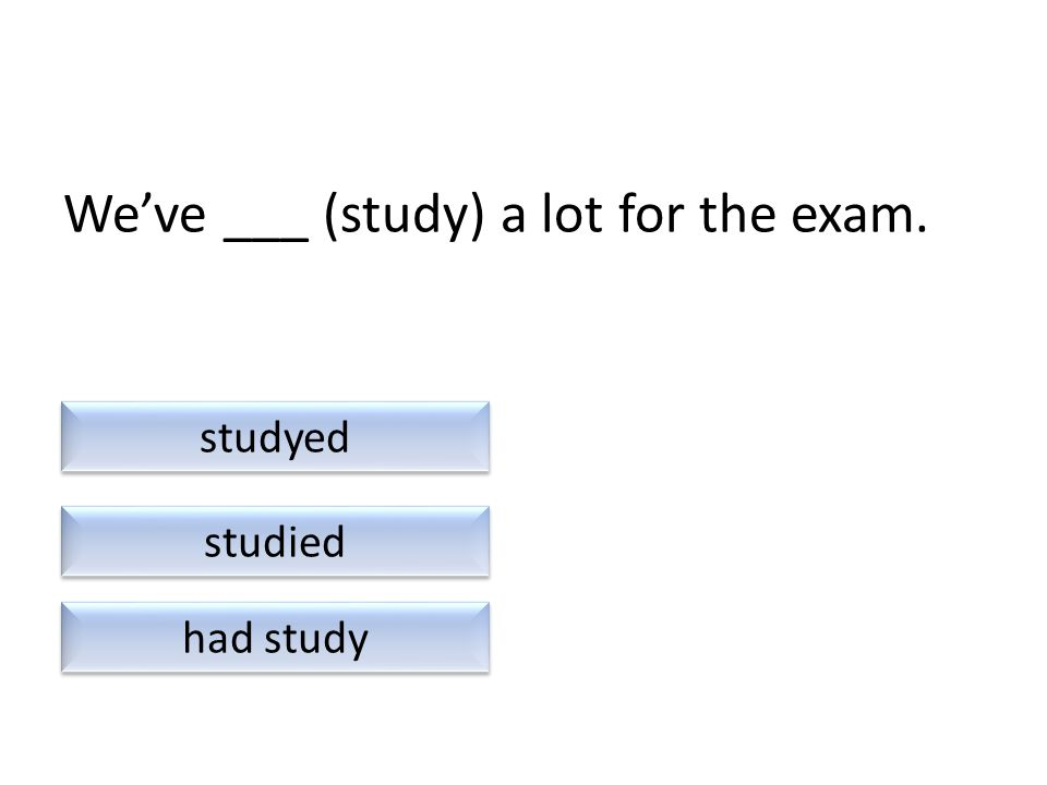 We've ___ (study) a lot for the exam. had study studied studyed
