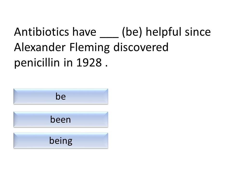 Antibiotics have ___ (be) helpful since Alexander Fleming discovered penicillin in 1928.