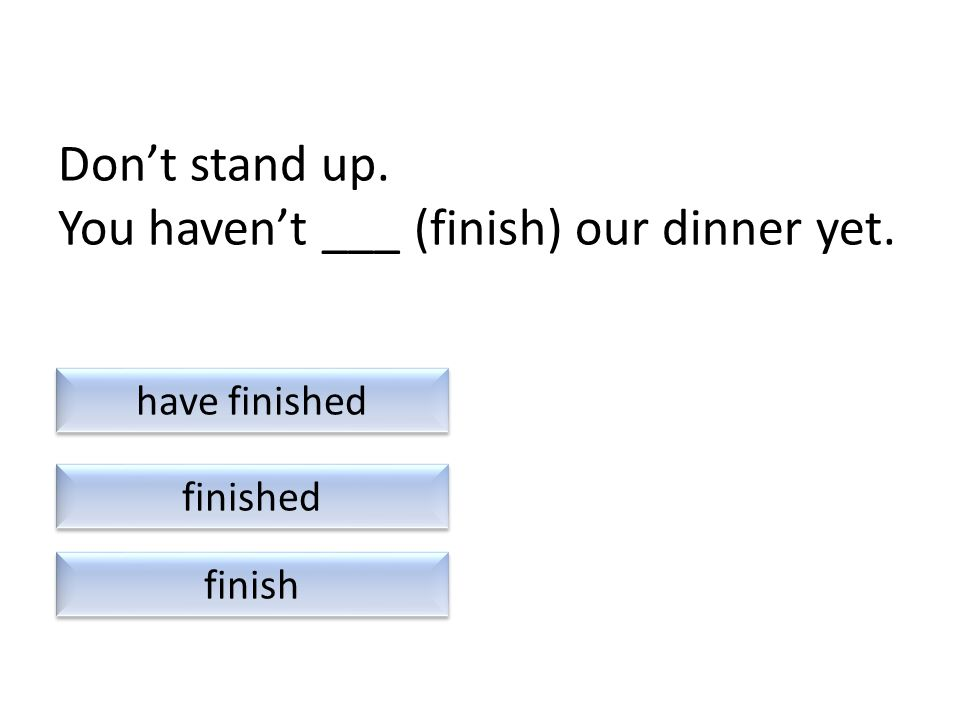 Don't stand up. You haven't ___ (finish) our dinner yet. finish finished have finished