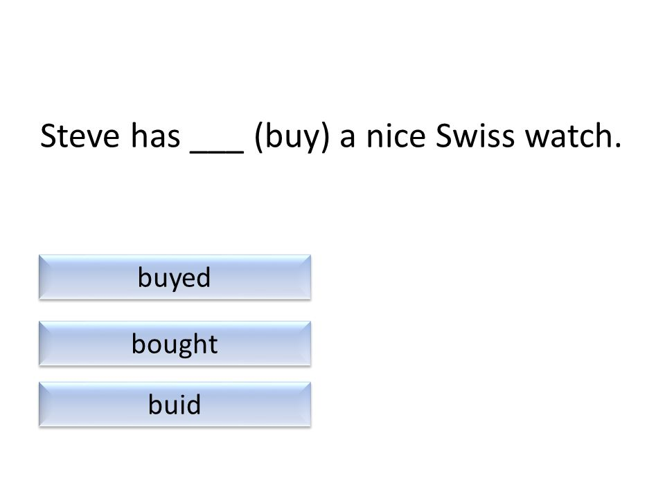 Steve has ___ (buy) a nice Swiss watch. buid bought buyed