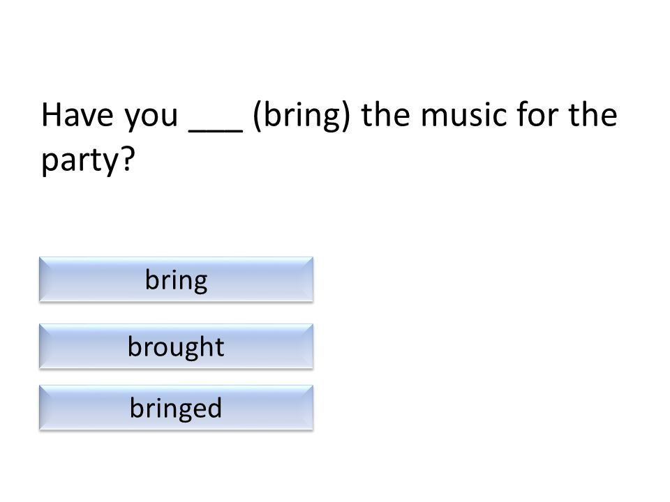 Have you ___ (bring) the music for the party? bringed brought bring