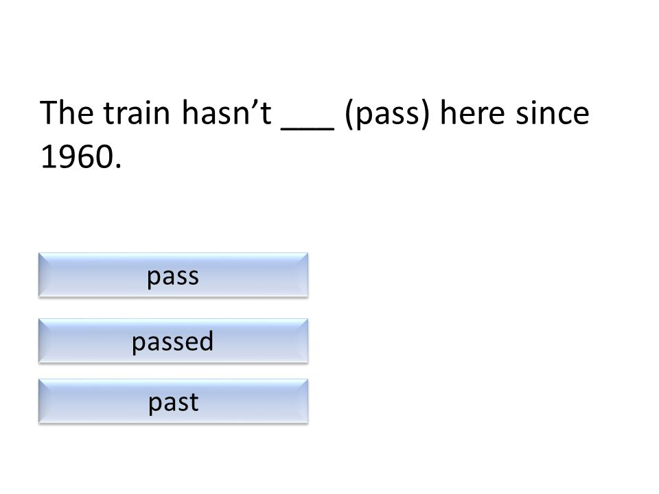 The train hasn't ___ (pass) here since 1960. past passed pass