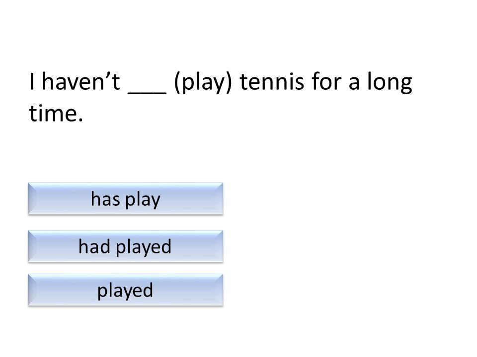 I haven't ___ (play) tennis for a long time. had played played has play