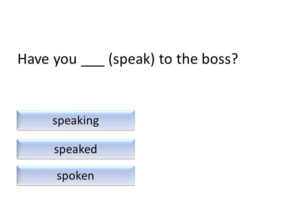 Have you ___ (speak) to the boss speaked spoken speaking