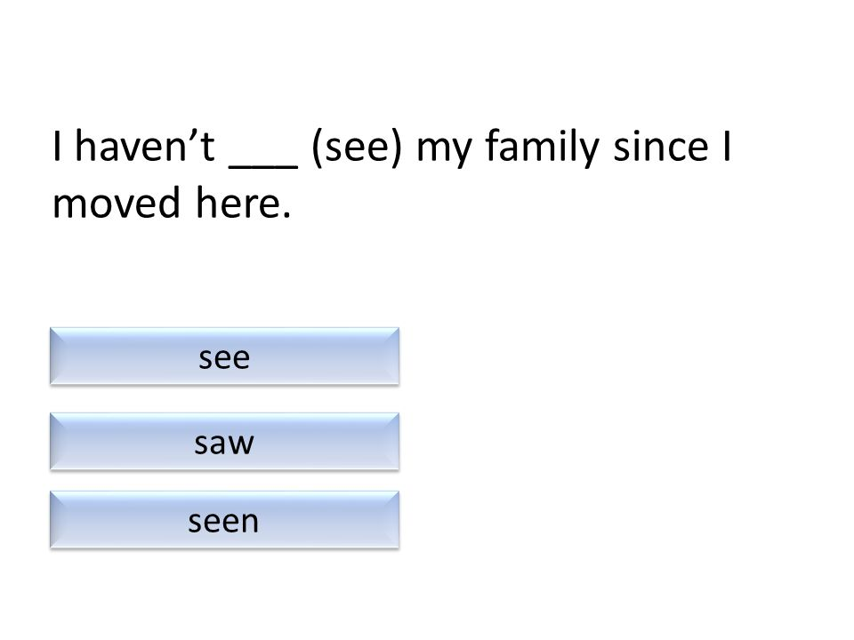 I haven't ___ (see) my family since I moved here. saw seen see