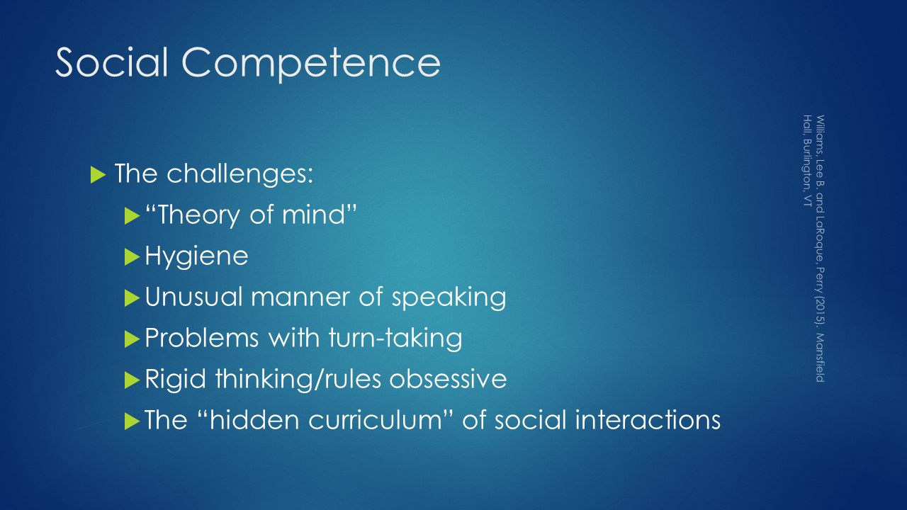 Social Competence  The challenges:  Theory of mind  Hygiene  Unusual manner of speaking  Problems with turn-taking  Rigid thinking/rules obsessive  The hidden curriculum of social interactions Williams, Lee B.