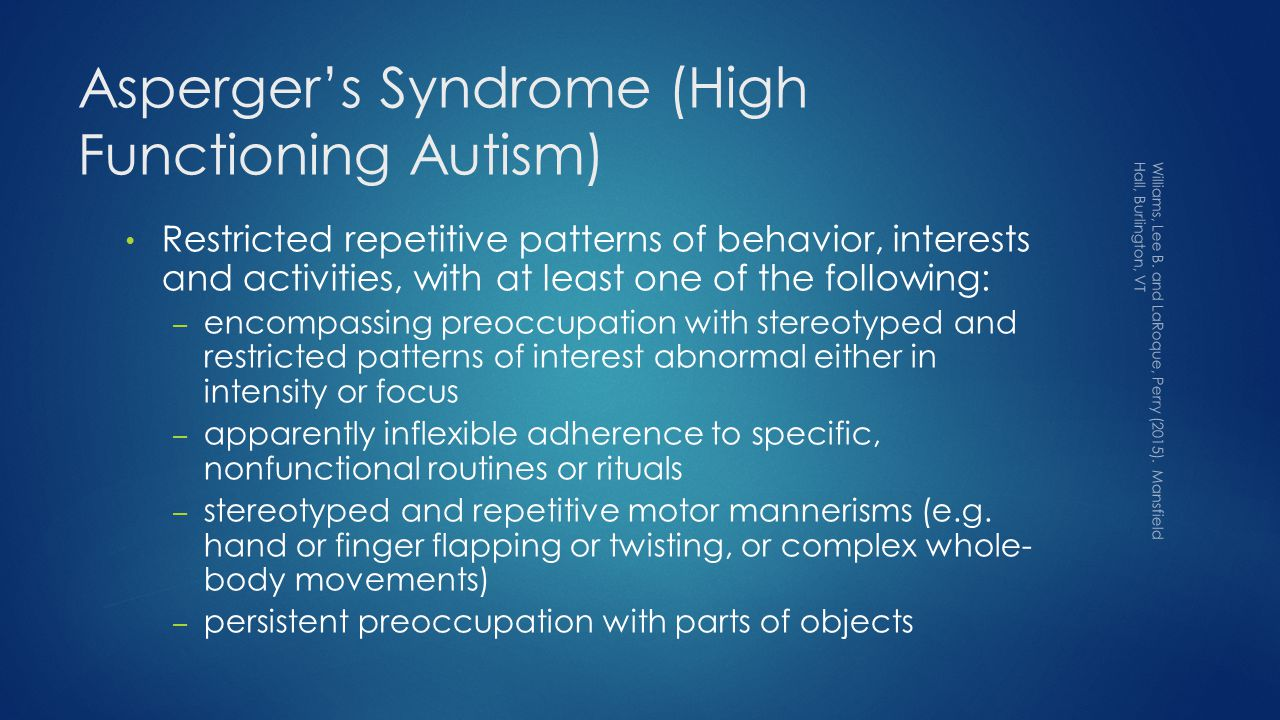 Asperger's Syndrome (High Functioning Autism) Restricted repetitive patterns of behavior, interests and activities, with at least one of the following: – encompassing preoccupation with stereotyped and restricted patterns of interest abnormal either in intensity or focus – apparently inflexible adherence to specific, nonfunctional routines or rituals – stereotyped and repetitive motor mannerisms (e.g.