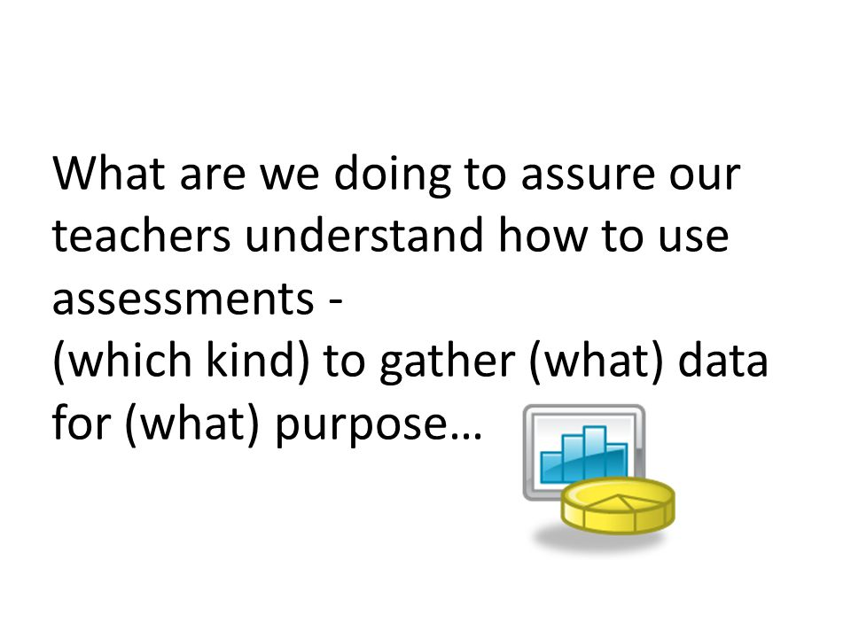 What are we doing to assure our teachers understand how to use assessments - (which kind) to gather (what) data for (what) purpose…