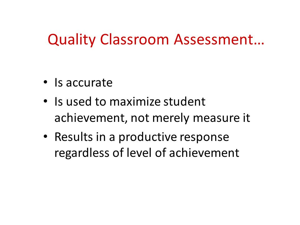 Quality Classroom Assessment… Is accurate Is used to maximize student achievement, not merely measure it Results in a productive response regardless of level of achievement