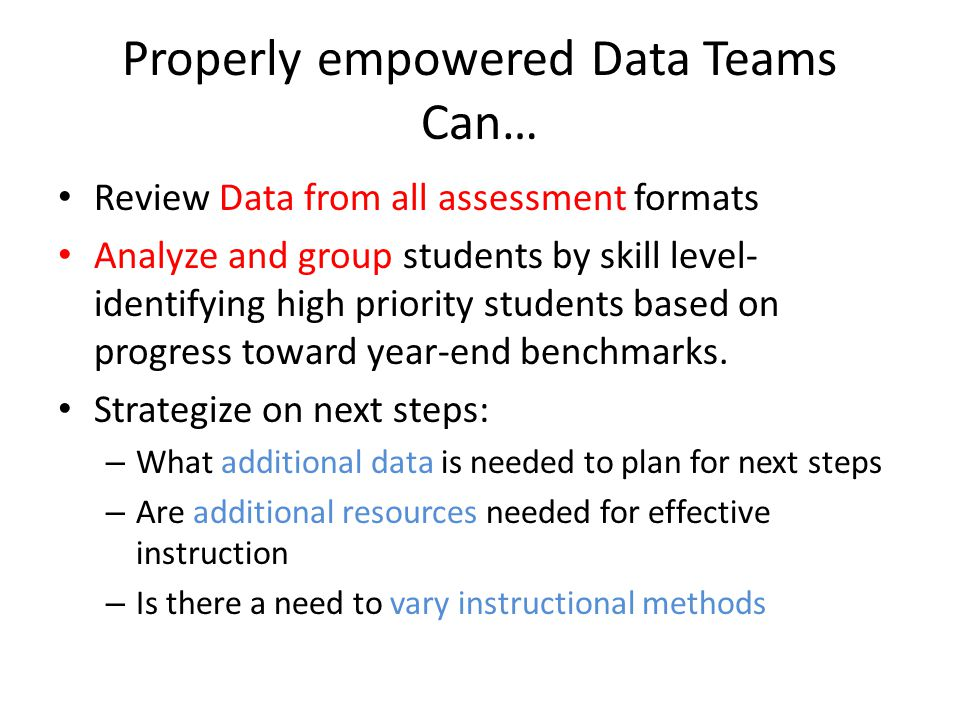 Properly empowered Data Teams Can… Review Data from all assessment formats Analyze and group students by skill level- identifying high priority students based on progress toward year-end benchmarks.