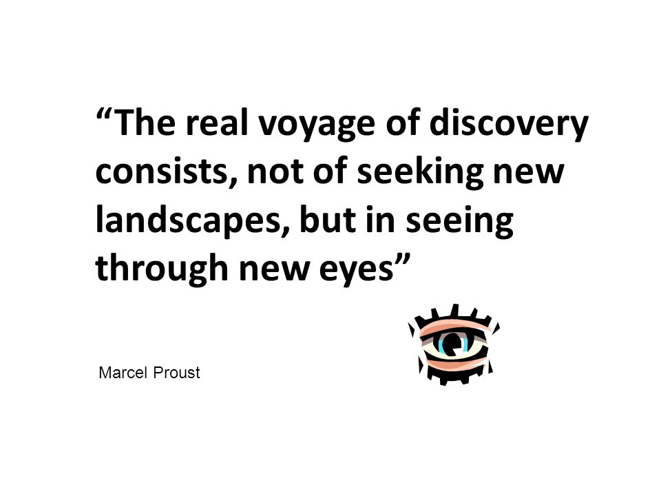 The real voyage of discovery consists, not of seeking new landscapes, but in seeing through new eyes Marcel Proust