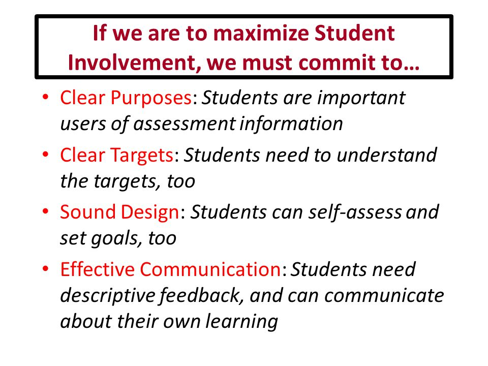 If we are to maximize Student Involvement, we must commit to… Clear Purposes: Students are important users of assessment information Clear Targets: Students need to understand the targets, too Sound Design: Students can self-assess and set goals, too Effective Communication: Students need descriptive feedback, and can communicate about their own learning