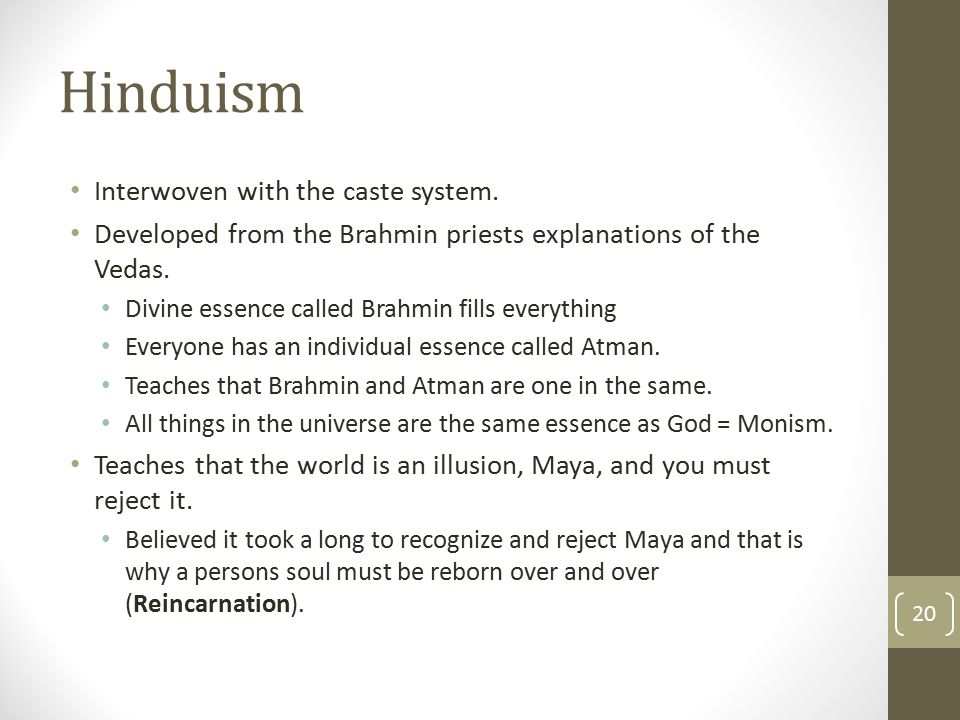 Hinduism Interwoven with the caste system. Developed from the Brahmin priests explanations of the Vedas. Divine essence called Brahmin fills everythin
