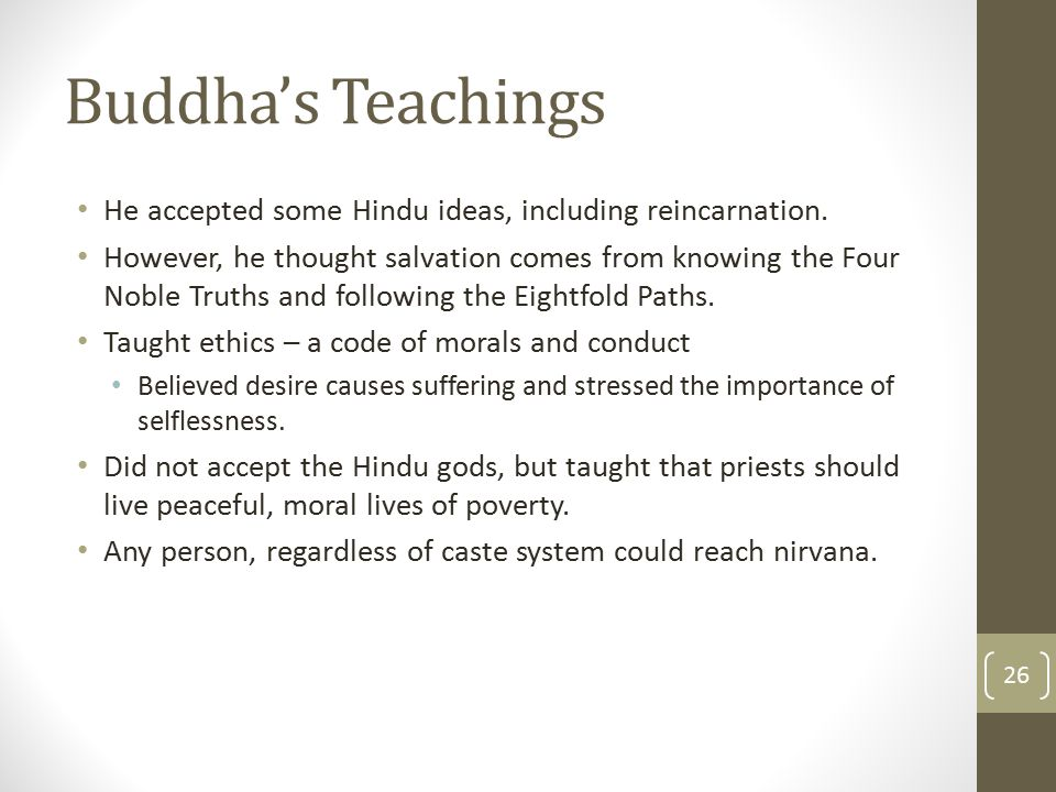 Buddha's Teachings He accepted some Hindu ideas, including reincarnation. However, he thought salvation comes from knowing the Four Noble Truths and f